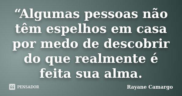 """""""Algumas pessoas não têm espelhos em casa por medo de descobrir do que realmente é feita sua alma.... Frase de Rayane Camargo."""