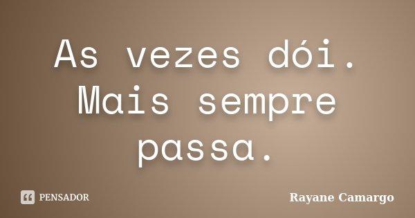As vezes dói. Mais sempre passa.... Frase de Rayane Camargo.