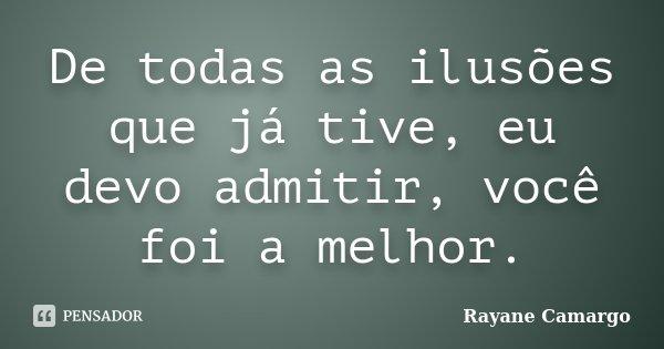 De todas as ilusões que já tive, eu devo admitir, você foi a melhor.... Frase de Rayane Camargo.
