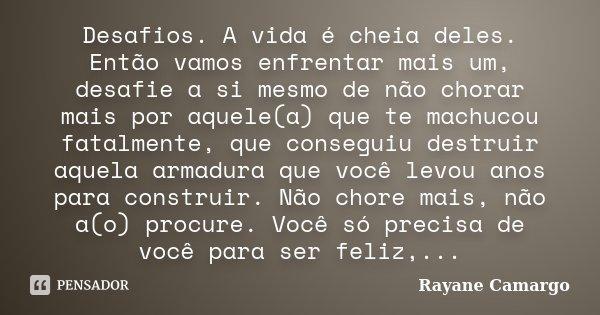 Desafios. A vida é cheia deles. Então vamos enfrentar mais um, desafie a si mesmo de não chorar mais por aquele(a) que te machucou fatalmente, que conseguiu des... Frase de Rayane Camargo.