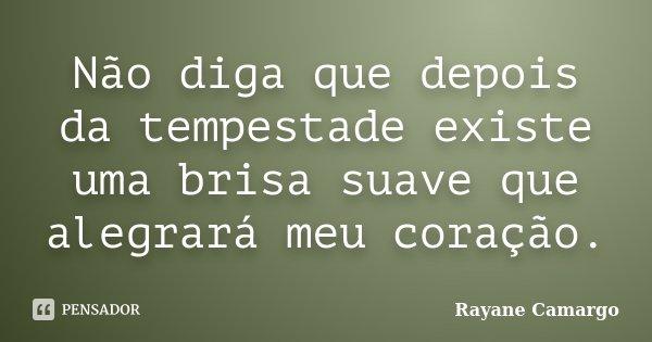 Não diga que depois da tempestade existe uma brisa suave que alegrará meu coração.... Frase de Rayane Camargo.