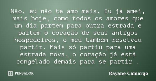 Não, eu não te amo mais. Eu já amei, mais hoje, como todos os amores que um dia partem para outra estrada e partem o coração de seus antigos hospedeiros, o meu ... Frase de Rayane Camargo.