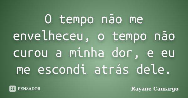 O tempo não me envelheceu, o tempo não curou a minha dor, e eu me escondi atrás dele.... Frase de Rayane Camargo.