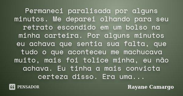 Permaneci paralisada por alguns minutos. Me deparei olhando para seu retrato escondido em um bolso na minha carteira. Por alguns minutos eu achava que sentia su... Frase de Rayane Camargo.