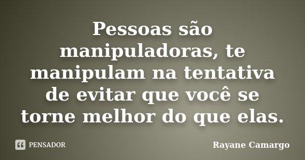 Pessoas são manipuladoras, te manipulam na tentativa de evitar que você se torne melhor do que elas.... Frase de Rayane Camargo.