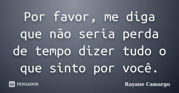 Por favor, me diga que não seria perda de tempo dizer tudo o que sinto por você.... Frase de Rayane Camargo.
