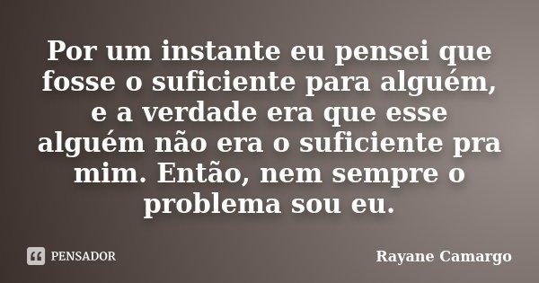 Por um instante eu pensei que fosse o suficiente para alguém, e a verdade era que esse alguém não era o suficiente pra mim. Então, nem sempre o problema sou eu.... Frase de Rayane Camargo.