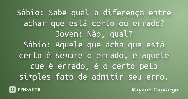 Sábio: Sabe qual a diferença entre achar que está certo ou errado? Jovem: Não, qual? Sábio: Aquele que acha que está certo é sempre o errado, e aquele que é err... Frase de Rayane Camargo.