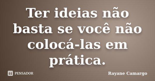 Ter ideias não basta se você não colocá-las em prática.... Frase de Rayane Camargo.