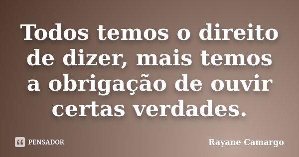 Todos temos o direito de dizer, mais temos a obrigação de ouvir certas verdades.... Frase de Rayane Camargo.