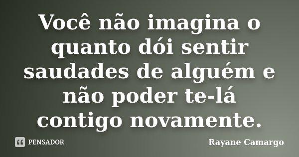 Você não imagina o quanto dói sentir saudades de alguém e não poder te-lá contigo novamente.... Frase de Rayane Camargo.