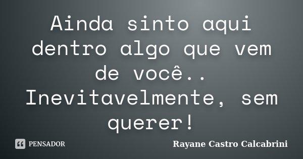 Ainda sinto aqui dentro algo que vem de você.. Inevitavelmente, sem querer!... Frase de Rayane Castro Calcabrini.