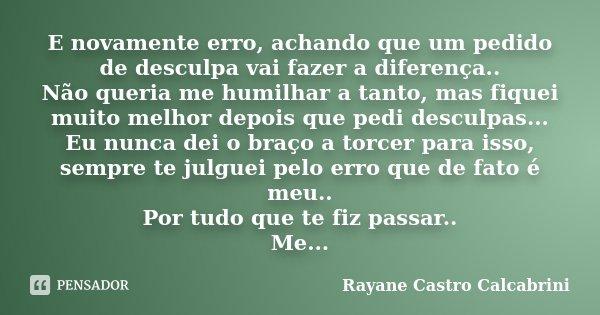 E novamente erro, achando que um pedido de desculpa vai fazer a diferença.. Não queria me humilhar a tanto, mas fiquei muito melhor depois que pedi desculpas...... Frase de Rayane Castro Calcabrini.
