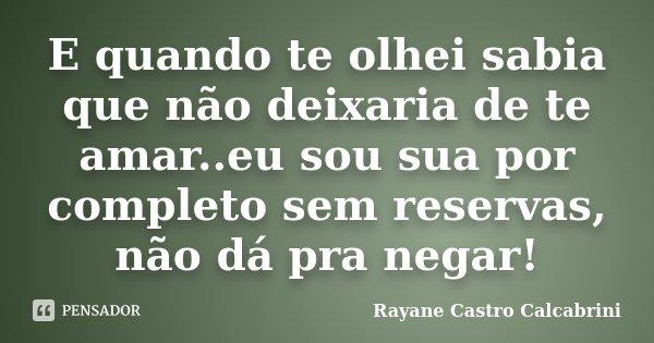 E quando te olhei sabia que não deixaria de te amar..eu sou sua por completo sem reservas, não dá pra negar!... Frase de Rayane Castro Calcabrini.