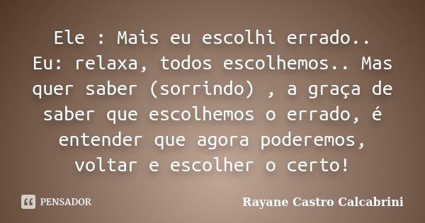Ele : Mais eu escolhi errado.. Eu: relaxa, todos escolhemos.. Mas quer saber (sorrindo) , a graça de saber que escolhemos o errado, é entender que agora poderem... Frase de Rayane Castro Calcabrini.