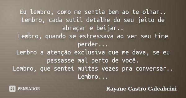 Eu lembro, como me sentia bem ao te olhar.. Lembro, cada sutil detalhe do seu jeito de abraçar e beijar.. Lembro, quando se estressava ao ver seu time perder...... Frase de Rayane Castro Calcabrini.