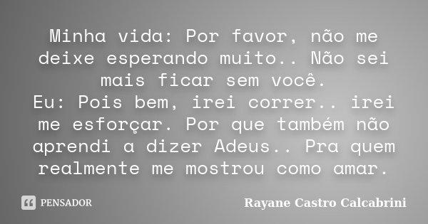 Minha vida: Por favor, não me deixe esperando muito.. Não sei mais ficar sem você. Eu: Pois bem, irei correr.. irei me esforçar. Por que também não aprendi a di... Frase de Rayane Castro Calcabrini.