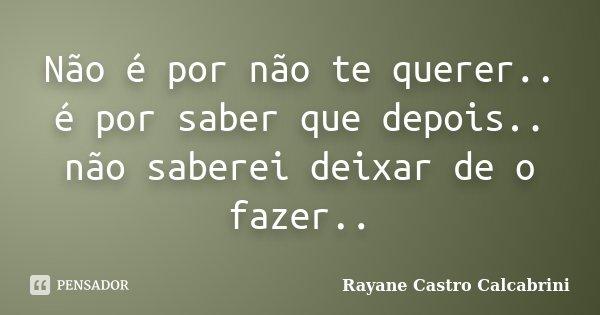Não é por não te querer.. é por saber que depois.. não saberei deixar de o fazer..... Frase de Rayane Castro Calcabrini.
