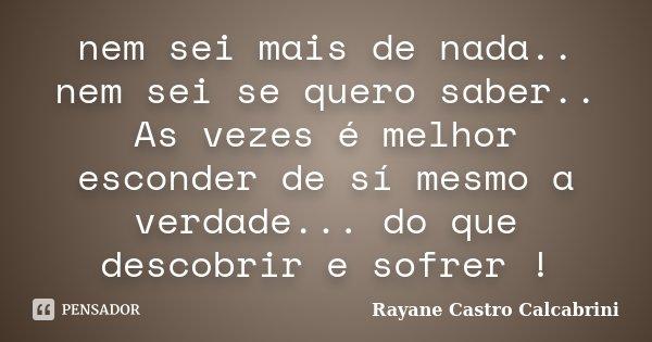 nem sei mais de nada.. nem sei se quero saber.. As vezes é melhor esconder de sí mesmo a verdade... do que descobrir e sofrer !... Frase de Rayane Castro Calcabrini.
