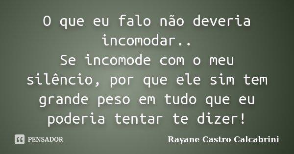 O que eu falo não deveria incomodar.. Se incomode com o meu silêncio, por que ele sim tem grande peso em tudo que eu poderia tentar te dizer!... Frase de Rayane Castro Calcabrini.