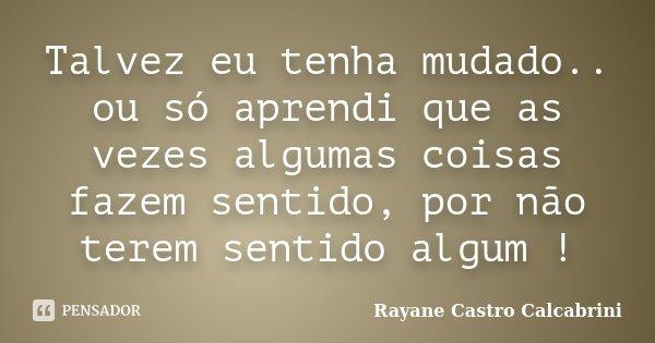 Talvez eu tenha mudado.. ou só aprendi que as vezes algumas coisas fazem sentido, por não terem sentido algum !... Frase de Rayane Castro Calcabrini.