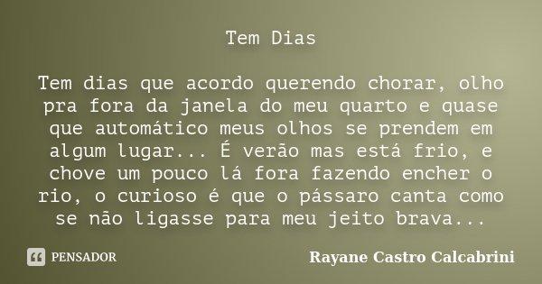 Tem Dias Tem dias que acordo querendo chorar, olho pra fora da janela do meu quarto e quase que automático meus olhos se prendem em algum lugar... É verão mas e... Frase de Rayane Castro Calcabrini.