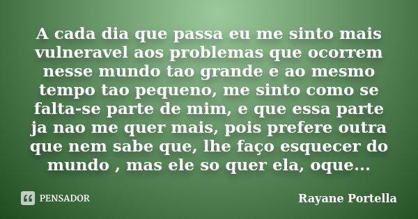 A cada dia que passa eu me sinto mais vulneravel aos problemas que ocorrem nesse mundo tao grande e ao mesmo tempo tao pequeno, me sinto como se falta-se parte ... Frase de Rayane Portella.