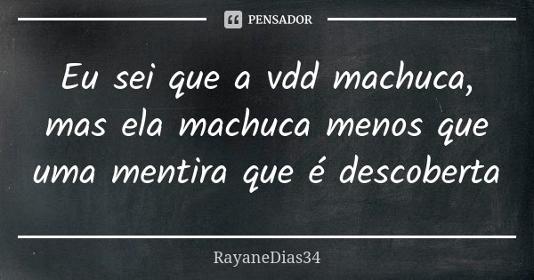 Eu sei que a vdd machuca, mas ela machuca menos que uma mentira que é descoberta... Frase de RayaneDias34.