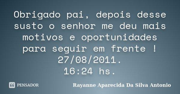 Obrigado pai, depois desse susto o senhor me deu mais motivos e oportunidades para seguir em frente ! 27/08/2011. 16:24 hs.... Frase de Rayanne Aparecida Da Silva Antonio.