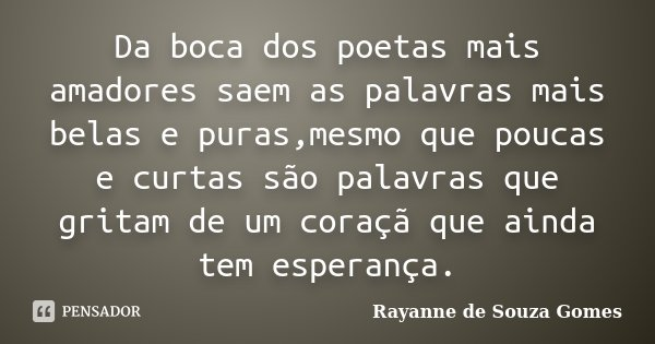 Da boca dos poetas mais amadores saem as palavras mais belas e puras,mesmo que poucas e curtas são palavras que gritam de um coraçã que ainda tem esperança.... Frase de Rayanne de Souza Gomes.