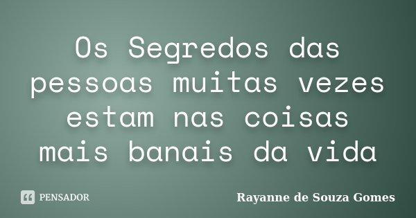 Os Segredos das pessoas muitas vezes estam nas coisas mais banais da vida... Frase de Rayanne de Souza Gomes.
