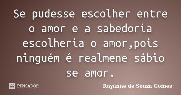 Se pudesse escolher entre o amor e a sabedoria escolheria o amor,pois ninguém é realmene sábio se amor.... Frase de Rayanne de Souza Gomes.