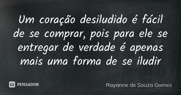 Um coração desiludido é fácil de se comprar, pois para ele se entregar de verdade é apenas mais uma forma de se iludir... Frase de Rayanne de Souza Gomes.