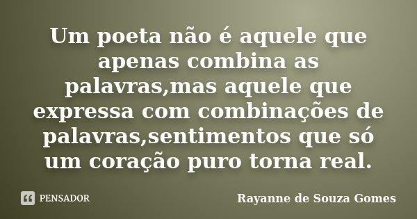 Um poeta não é aquele que apenas combina as palavras,mas aquele que expressa com combinações de palavras,sentimentos que só um coração puro torna real.... Frase de Rayanne de Souza Gomes.