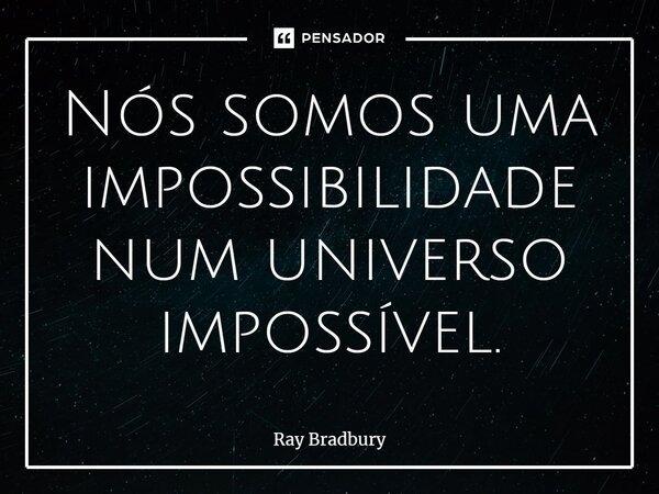 Nós somos uma impossibilidade num universo impossível.... Frase de Ray Bradbury.