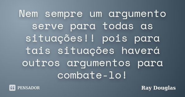 Nem sempre um argumento serve para todas as situações!! pois para tais situações haverá outros argumentos para combate-lo!... Frase de Ray Douglas.