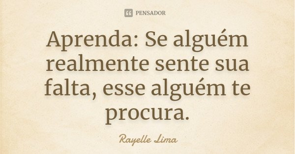 Aprenda: Se alguém realmente sente sua falta, esse alguém te procura.... Frase de Rayelle Lima.