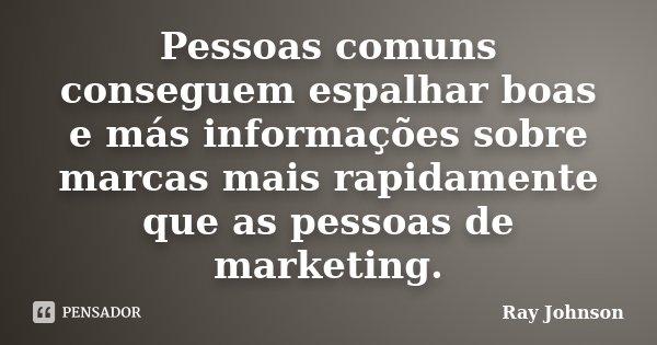 Pessoas comuns conseguem espalhar boas e más informações sobre marcas mais rapidamente que as pessoas de marketing.... Frase de Ray Johnson.