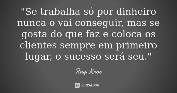"""""""Se trabalha só por dinheiro nunca o vai conseguir, mas se gosta do que faz e coloca os clientes sempre em primeiro lugar, o sucesso será seu.""""... Frase de - Ray Kroc."""