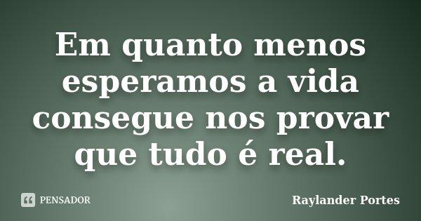 Em quanto menos esperamos a vida consegue nos provar que tudo é real.... Frase de Raylander Portes.