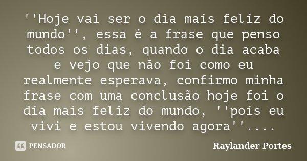 ''Hoje vai ser o dia mais feliz do mundo'', essa é a frase que penso todos os dias, quando o dia acaba e vejo que não foi como eu realmente esperava, confirmo m... Frase de Raylander Portes.