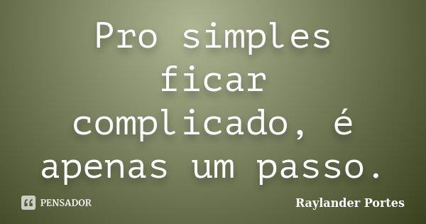 Pro simples ficar complicado, é apenas um passo.... Frase de Raylander Portes.