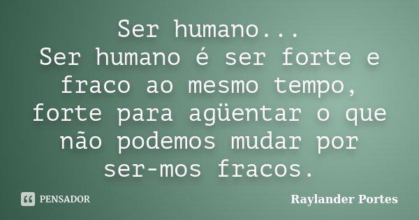 Ser humano... Ser humano é ser forte e fraco ao mesmo tempo, forte para agüentar o que não podemos mudar por ser-mos fracos.... Frase de Raylander Portes.