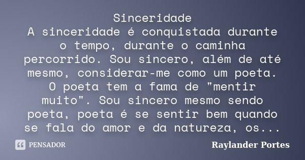 Sinceridade A sinceridade é conquistada durante o tempo, durante o caminha percorrido. Sou sincero, além de até mesmo, considerar-me como um poeta. O poeta tem ... Frase de Raylander Portes.