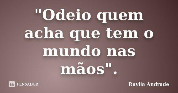 """""""Odeio quem acha que tem o mundo nas mãos"""".... Frase de Raylla Andrade."""