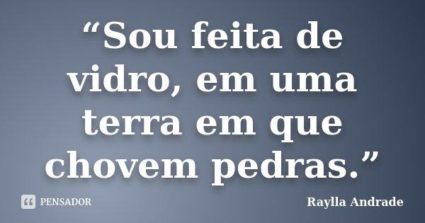 """""""Sou feita de vidro, em uma terra em que chovem pedras.""""... Frase de Raylla Andrade."""
