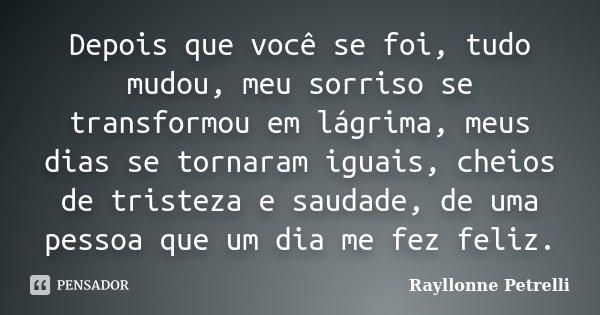 Depois que você se foi, tudo mudou, meu sorriso se transformou em lágrima, meus dias se tornaram iguais, cheios de tristeza e saudade, de uma pessoa que um dia ... Frase de Rayllonne Petrelli.