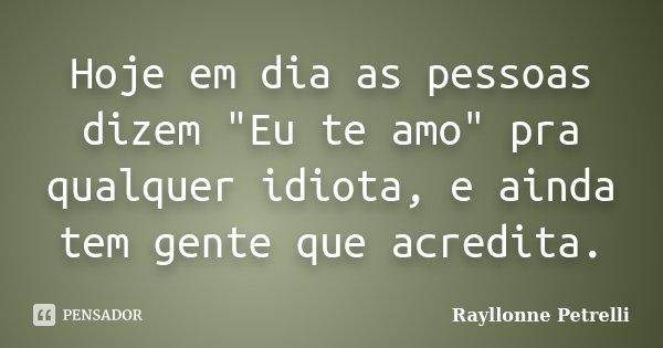 """Hoje em dia as pessoas dizem """"Eu te amo"""" pra qualquer idiota, e ainda tem gente que acredita.... Frase de Rayllonne Petrelli."""