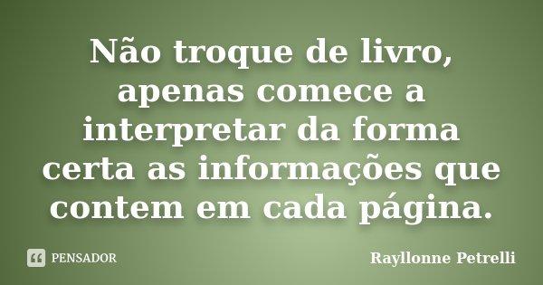Não troque de livro, apenas comece a interpretar da forma certa as informações que contem em cada página.... Frase de Rayllonne Petrelli.