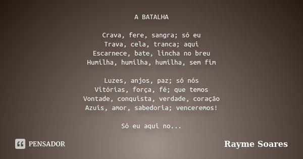 A BATALHA Crava, fere, sangra; só eu Trava, cela, tranca; aqui Escarnece, bate, lincha no breu Humilha, humilha, humilha, sem fim Luzes, anjos, paz; só nós Vitó... Frase de Rayme Soares.